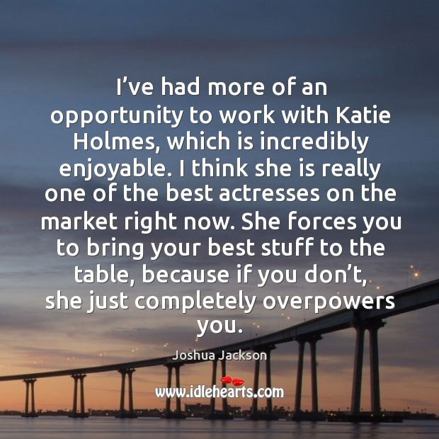 I've had more of an opportunity to work with katie holmes Joshua Jackson Picture Quote