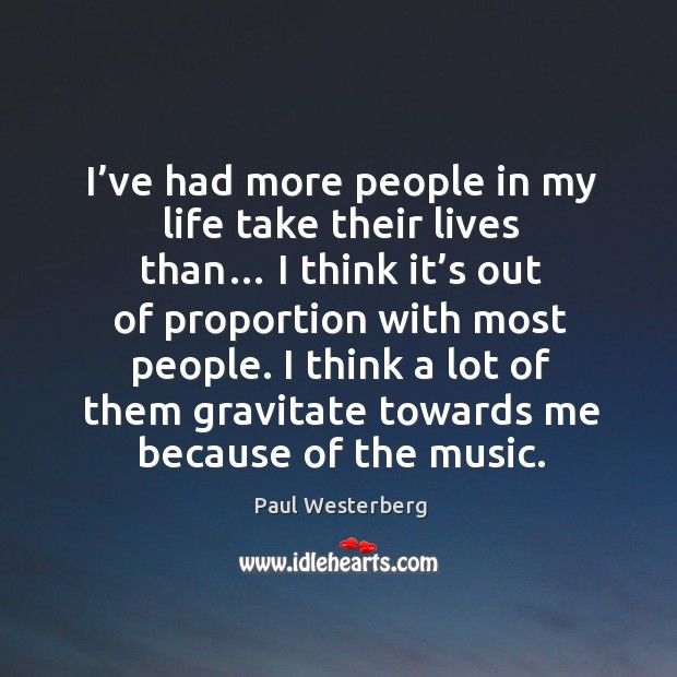 I've had more people in my life take their lives than… I think it's out of proportion with most people. Paul Westerberg Picture Quote