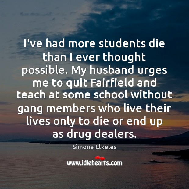 Image, I've had more students die than I ever thought possible. My husband