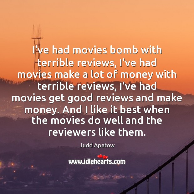 Judd Apatow Picture Quote image saying: I've had movies bomb with terrible reviews, I've had movies make a