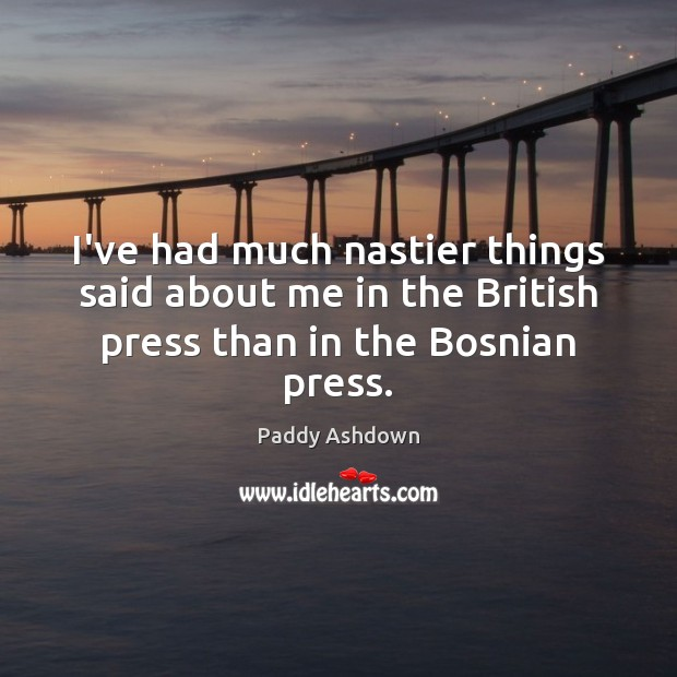 I've had much nastier things said about me in the British press than in the Bosnian press. Paddy Ashdown Picture Quote