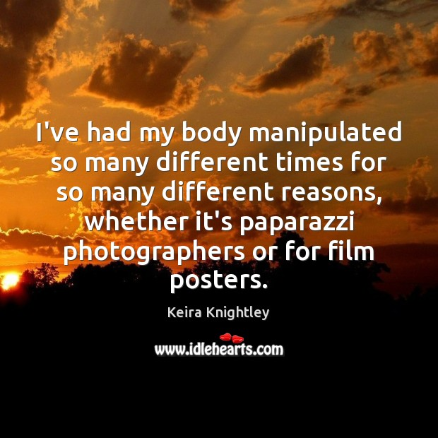 I've had my body manipulated so many different times for so many Keira Knightley Picture Quote