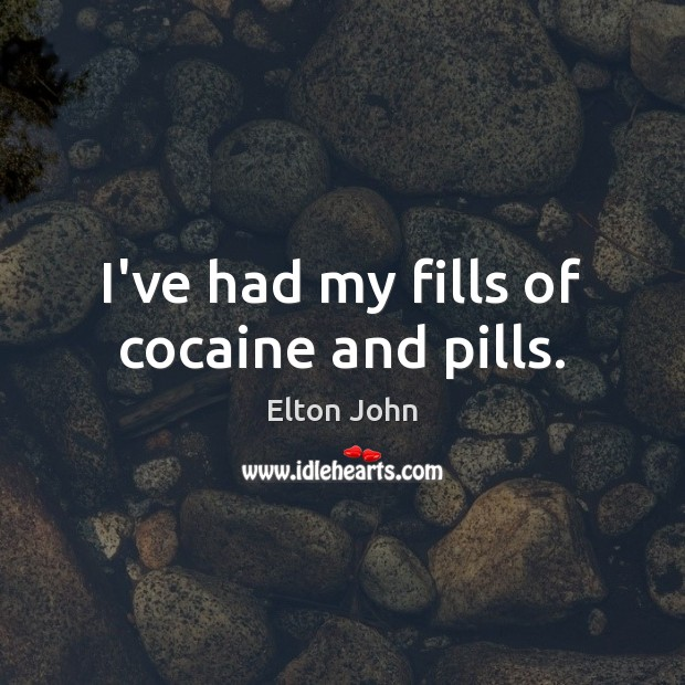 I've had my fills of cocaine and pills. Elton John Picture Quote