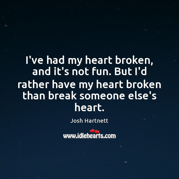 I've had my heart broken, and it's not fun. But I'd rather Josh Hartnett Picture Quote