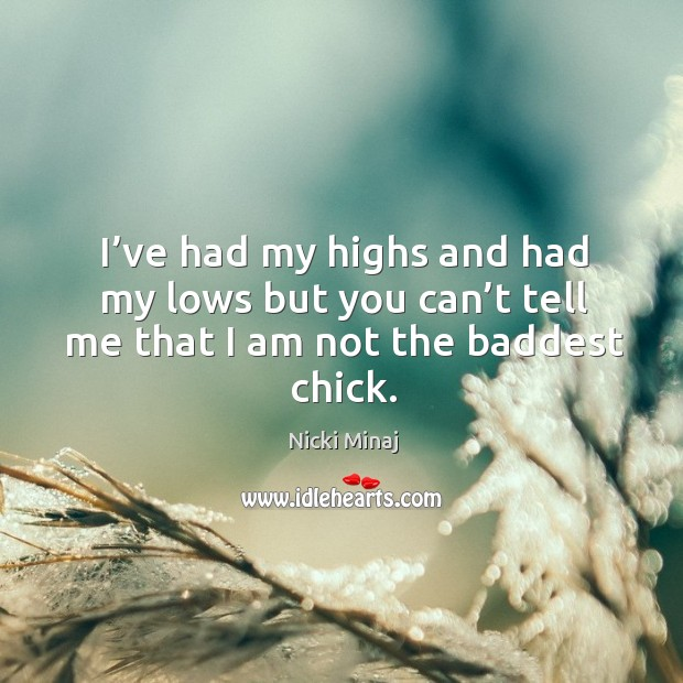Image, I've had my highs and had my lows but you can't tell me that I am not the baddest chick.