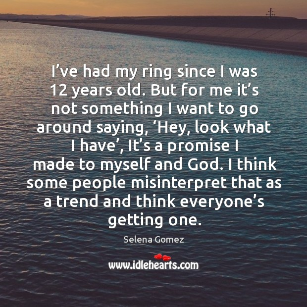 Image, I've had my ring since I was 12 years old. But for me it's not something I want to go around saying