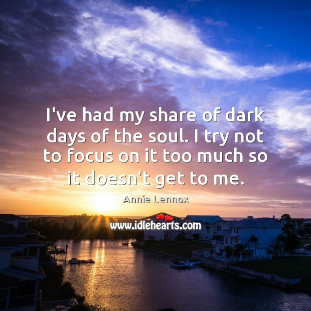 Image, I've had my share of dark days of the soul. I try
