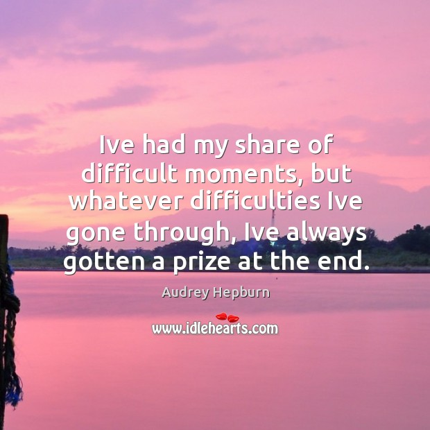 Ive had my share of difficult moments, but whatever difficulties Ive gone Audrey Hepburn Picture Quote