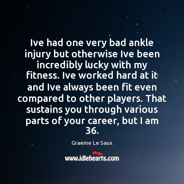 Ive had one very bad ankle injury but otherwise Ive been incredibly Fitness Quotes Image