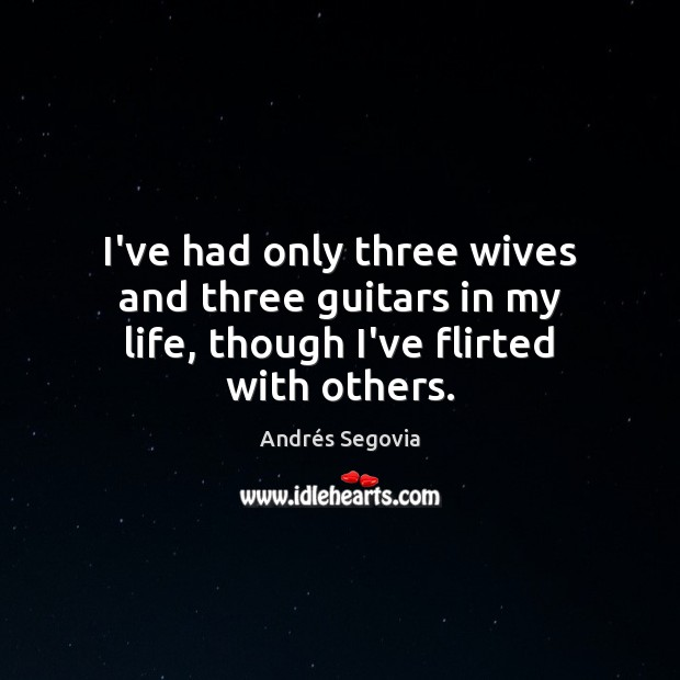 I've had only three wives and three guitars in my life, though I've flirted with others. Andrés Segovia Picture Quote