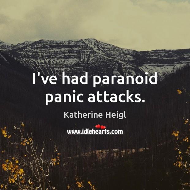 I've had paranoid panic attacks. Katherine Heigl Picture Quote