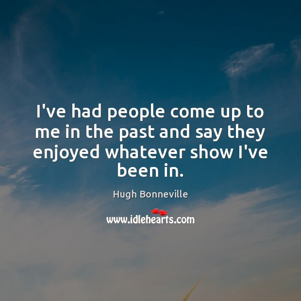 I've had people come up to me in the past and say they enjoyed whatever show I've been in. Image