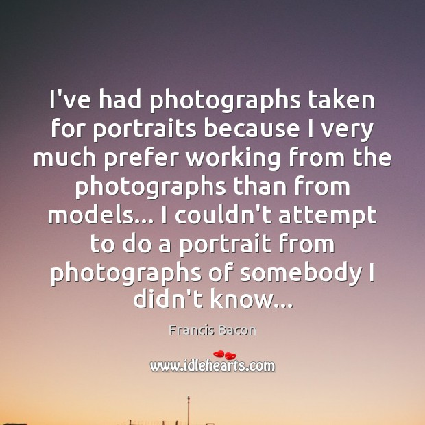 I've had photographs taken for portraits because I very much prefer working Francis Bacon Picture Quote