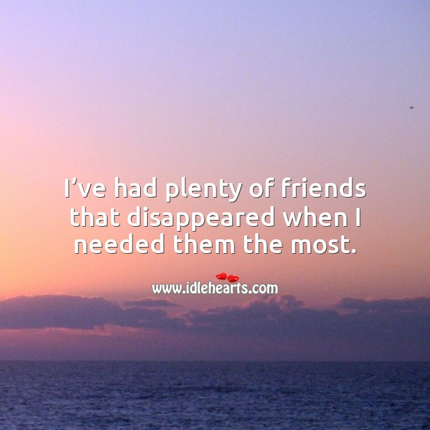 I've had plenty of friends that disappeared when I needed them the most. Sad Quotes Image