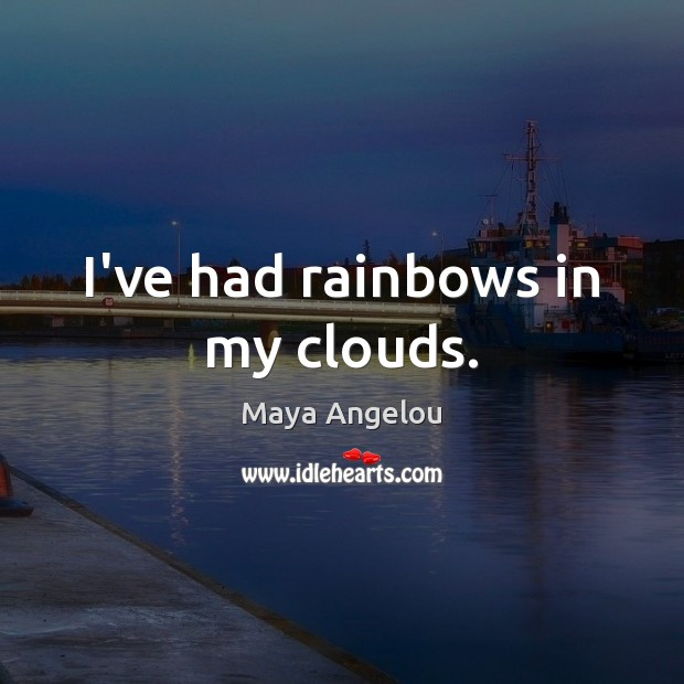 I've had rainbows in my clouds. Maya Angelou Picture Quote