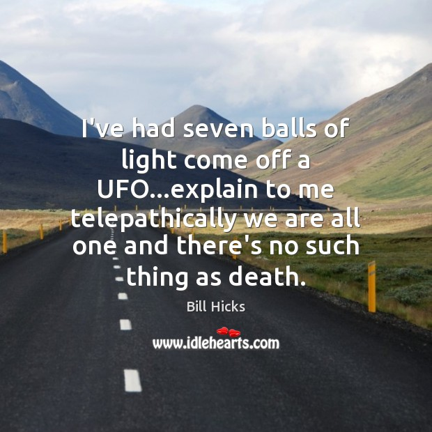 I've had seven balls of light come off a UFO…explain to Bill Hicks Picture Quote