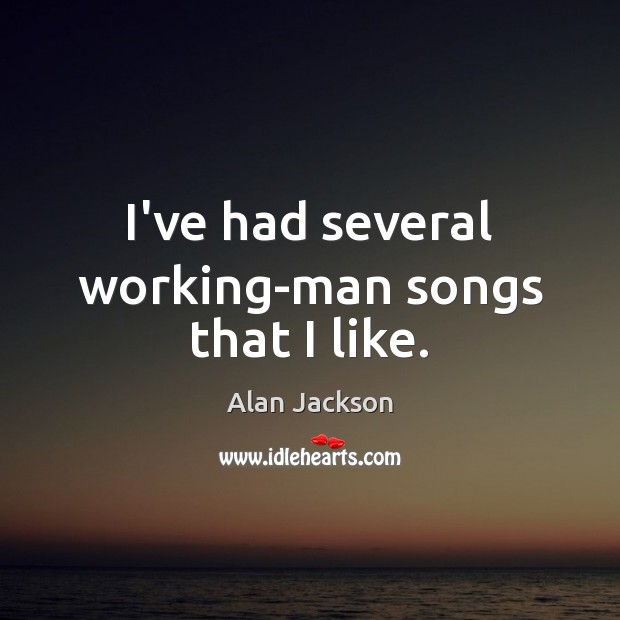 Image, I've had several working-man songs that I like.