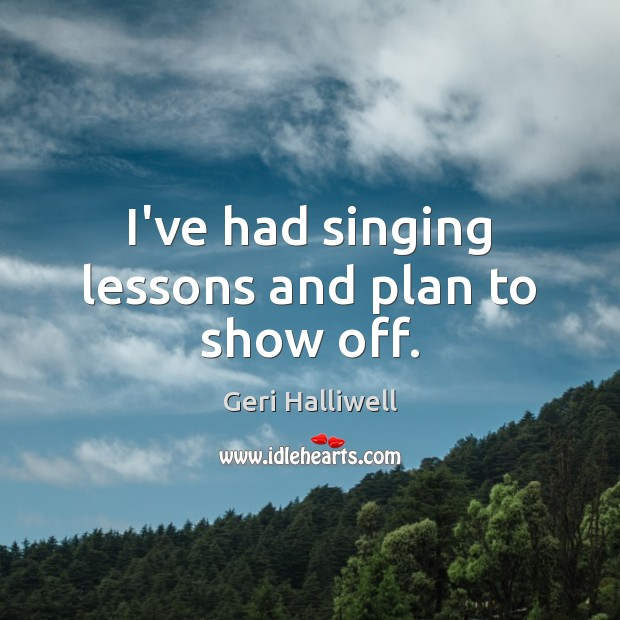 I've had singing lessons and plan to show off. Geri Halliwell Picture Quote