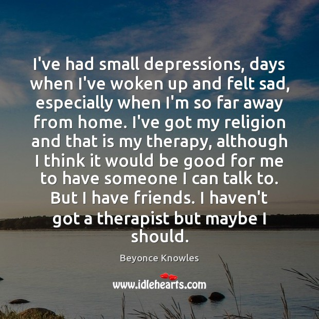 I've had small depressions, days when I've woken up and felt sad, Beyonce Knowles Picture Quote
