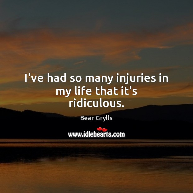 I've had so many injuries in my life that it's ridiculous. Bear Grylls Picture Quote