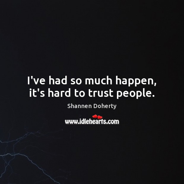 I've had so much happen, it's hard to trust people. Shannen Doherty Picture Quote