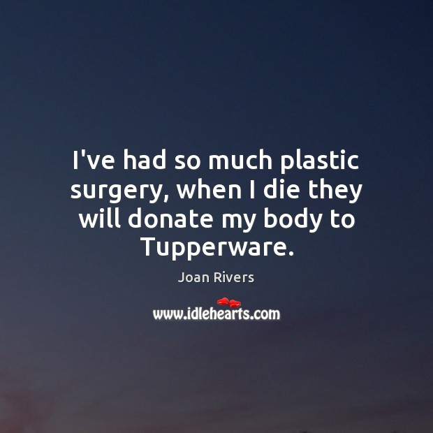 I've had so much plastic surgery, when I die they will donate my body to Tupperware. Donate Quotes Image