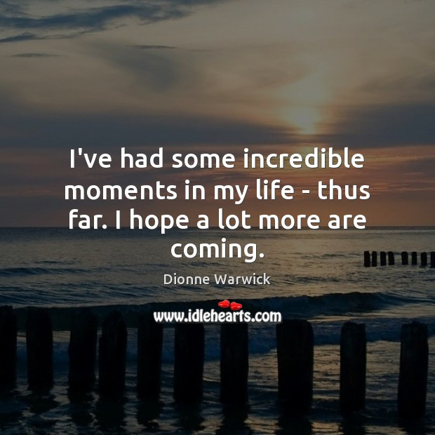 I've had some incredible moments in my life – thus far. I hope a lot more are coming. Image