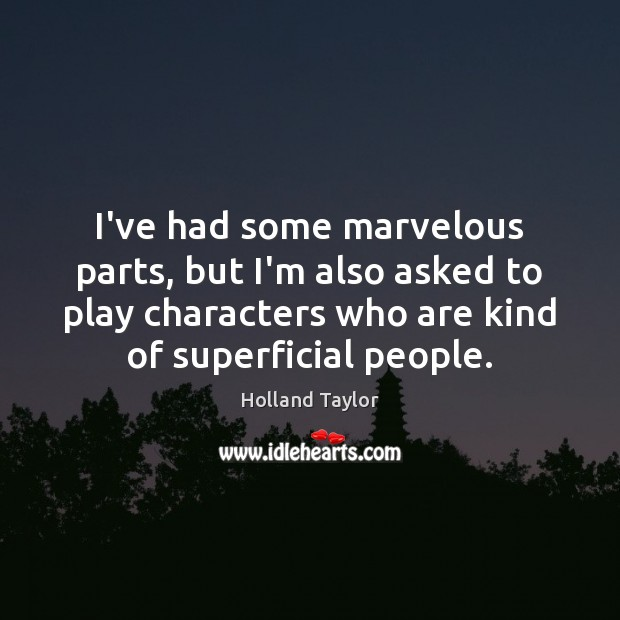 I've had some marvelous parts, but I'm also asked to play characters Image
