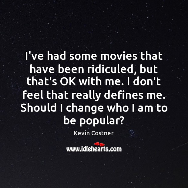 I've had some movies that have been ridiculed, but that's OK with Kevin Costner Picture Quote
