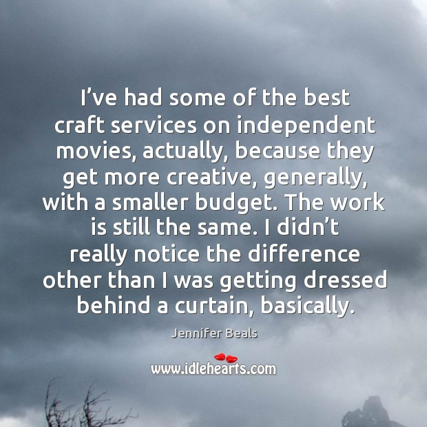 I've had some of the best craft services on independent movies, actually, because they Jennifer Beals Picture Quote