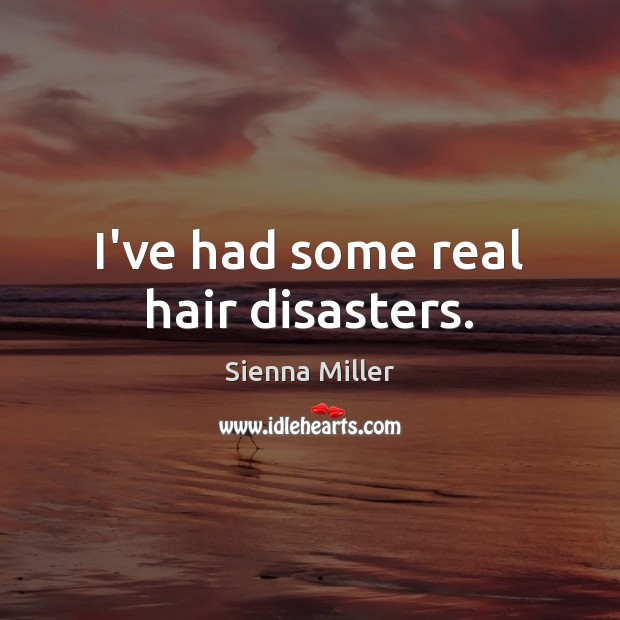 I've had some real hair disasters. Sienna Miller Picture Quote