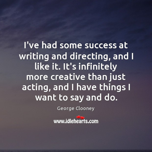 I've had some success at writing and directing, and I like it. Image
