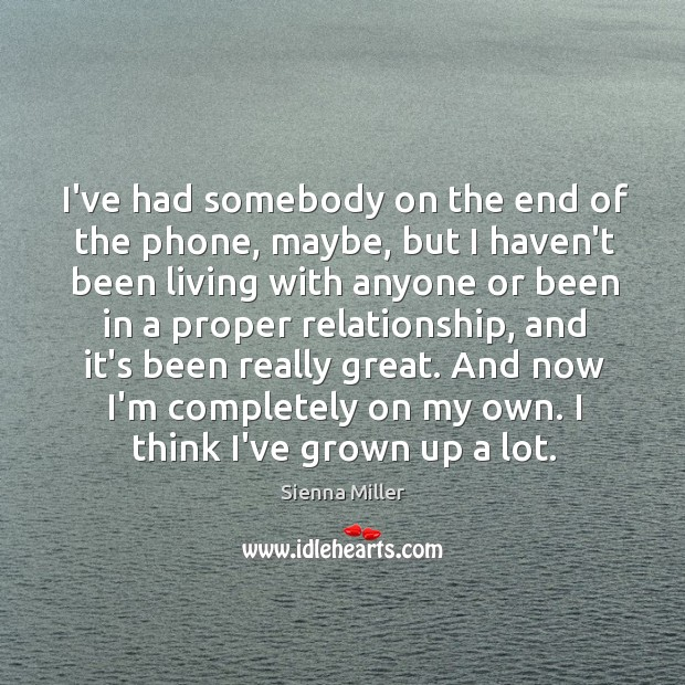 I've had somebody on the end of the phone, maybe, but I Sienna Miller Picture Quote