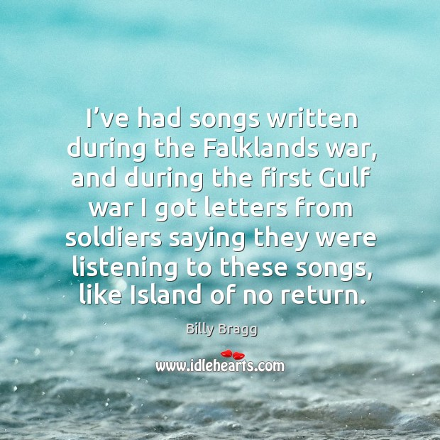 I've had songs written during the falklands war, and during the first gulf war Image