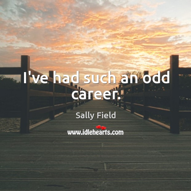 I've had such an odd career. Sally Field Picture Quote