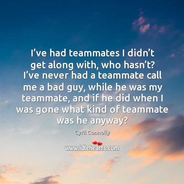 Image, I've had teammates I didn't get along with, who hasn't? I've never had a teammate call me a bad guy