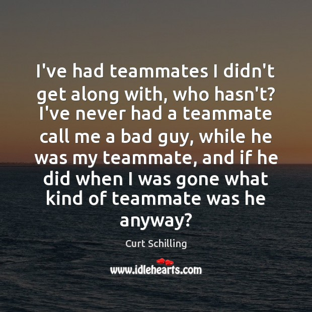I've had teammates I didn't get along with, who hasn't? I've never Curt Schilling Picture Quote