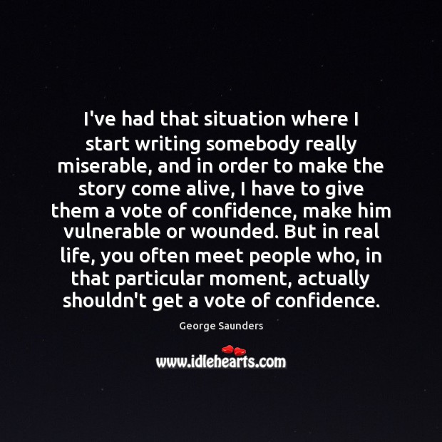 I've had that situation where I start writing somebody really miserable, and George Saunders Picture Quote