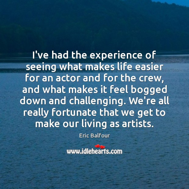 I've had the experience of seeing what makes life easier for an Eric Balfour Picture Quote