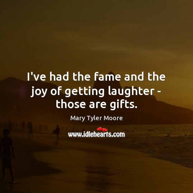I've had the fame and the joy of getting laughter – those are gifts. Mary Tyler Moore Picture Quote