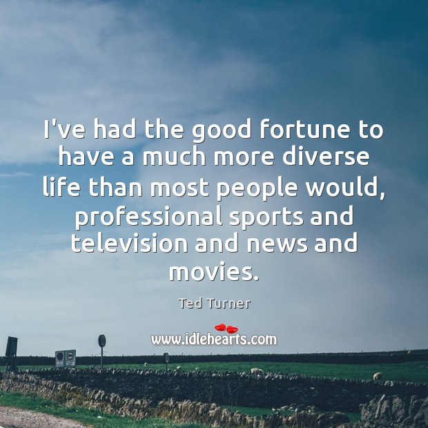 I've had the good fortune to have a much more diverse life Ted Turner Picture Quote