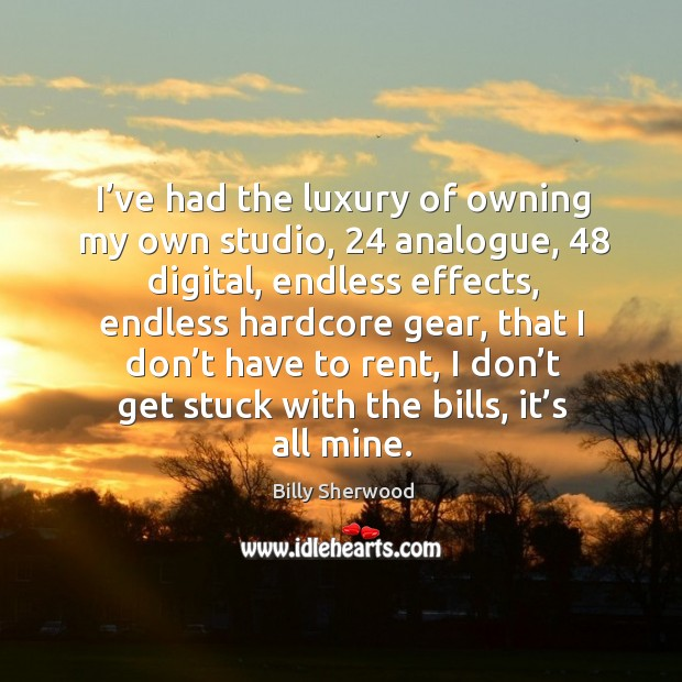I've had the luxury of owning my own studio, 24 analogue, 48 digital, endless effects Billy Sherwood Picture Quote