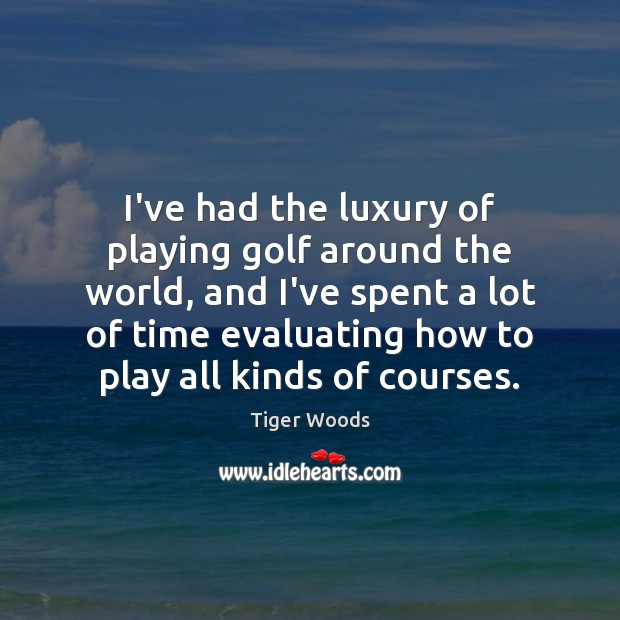I've had the luxury of playing golf around the world, and I've Tiger Woods Picture Quote
