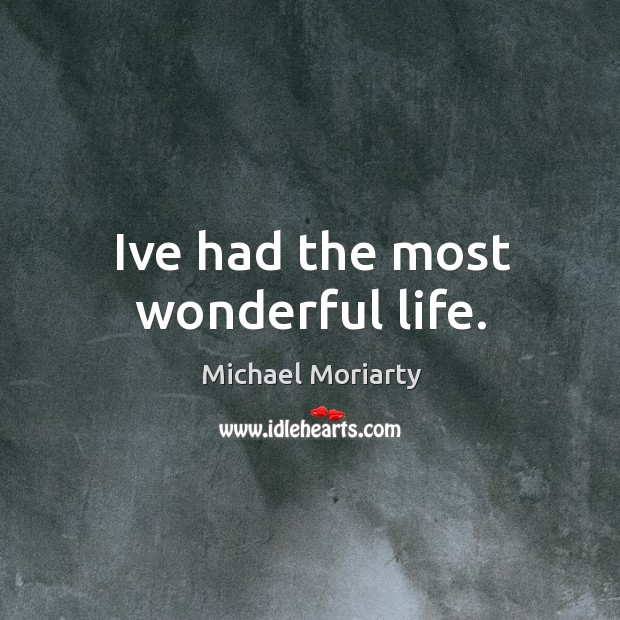 Ive had the most wonderful life. Michael Moriarty Picture Quote