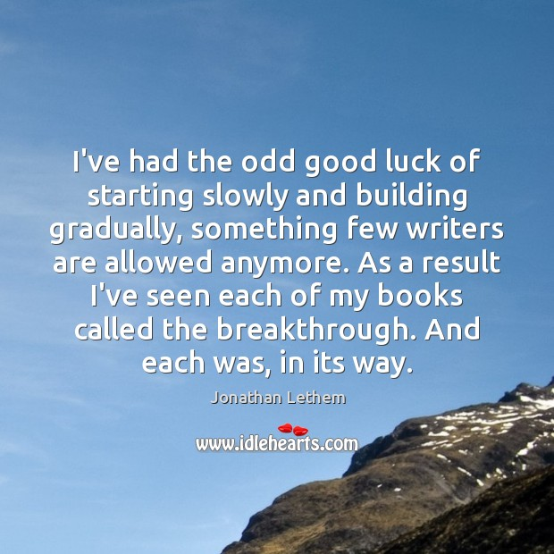 Image, I've had the odd good luck of starting slowly and building gradually,