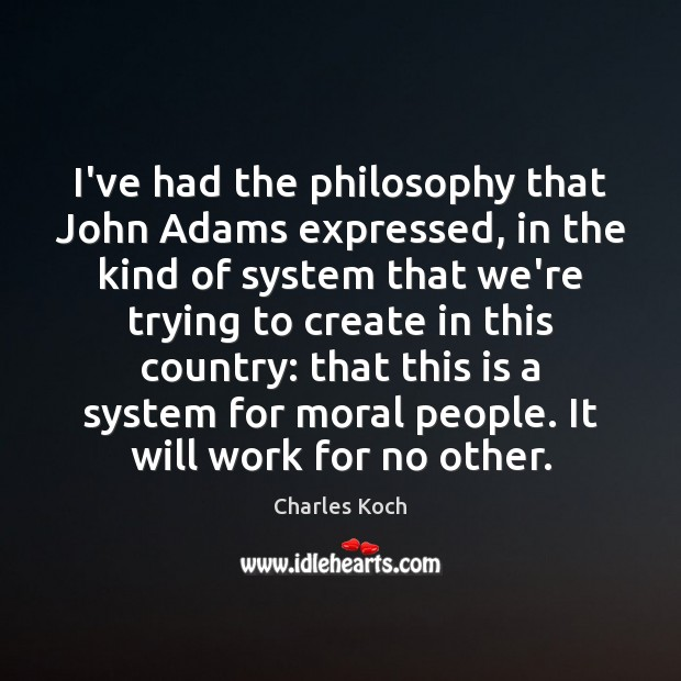I've had the philosophy that John Adams expressed, in the kind of Charles Koch Picture Quote