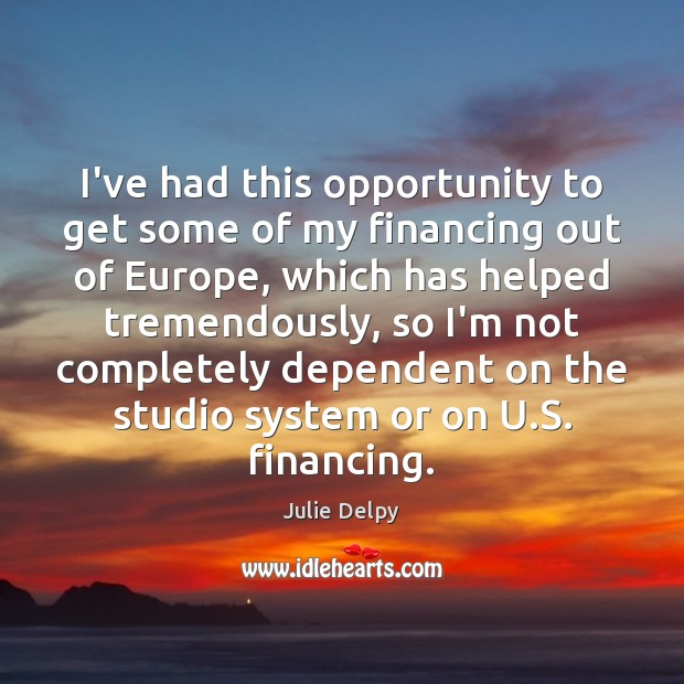 I've had this opportunity to get some of my financing out of Julie Delpy Picture Quote