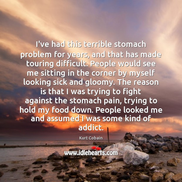 I've had this terrible stomach problem for years, and that has made Kurt Cobain Picture Quote