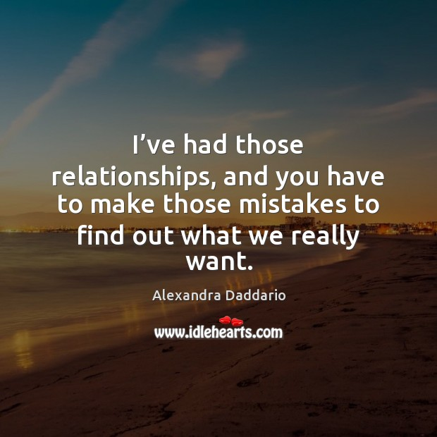 I've had those relationships, and you have to make those mistakes Image