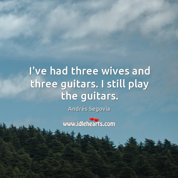 I've had three wives and three guitars. I still play the guitars. Andrés Segovia Picture Quote